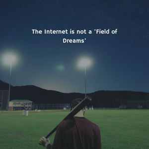 the internet is not a field of dreams